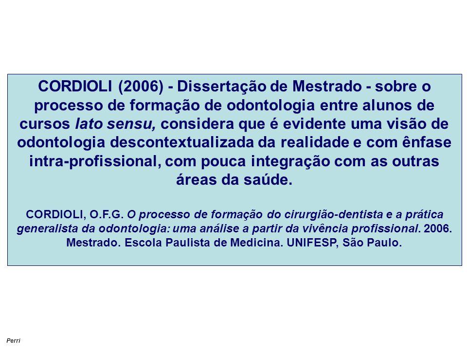 CORDIOLI (2006) - Dissertação de Mestrado - sobre o processo de formação de odontologia entre alunos de cursos lato sensu, considera que é evidente uma visão de odontologia descontextualizada da realidade e com ênfase intra-profissional, com pouca integração com as outras áreas da saúde.