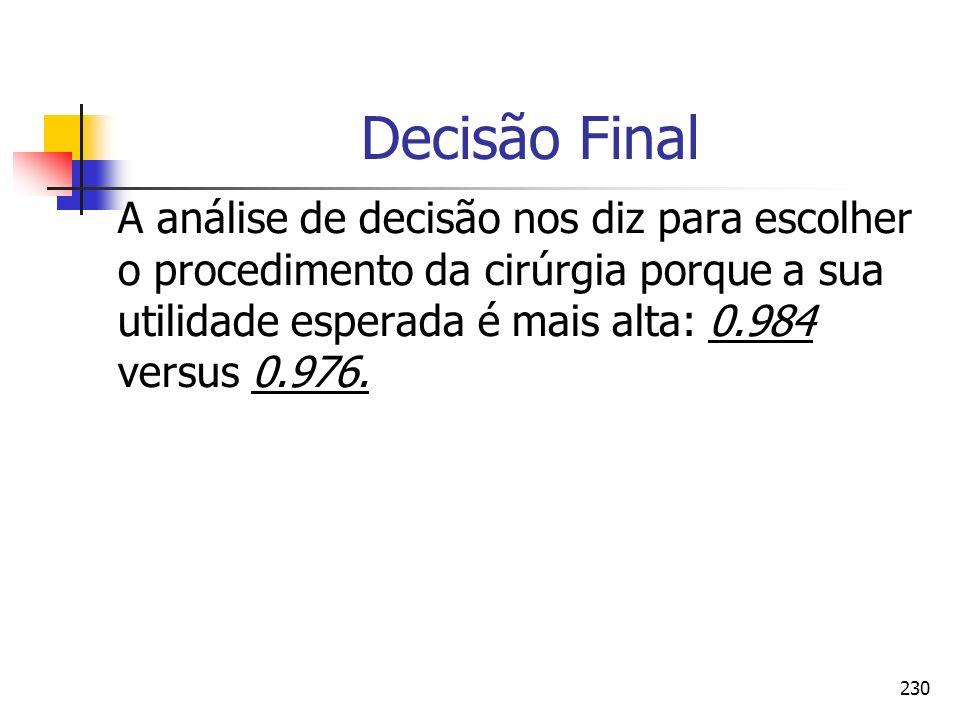 Decisão FinalA análise de decisão nos diz para escolher o procedimento da cirúrgia porque a sua utilidade esperada é mais alta: 0.984 versus 0.976.