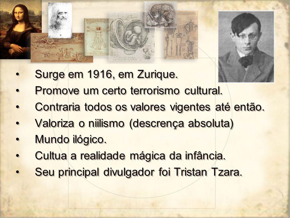 Surge em 1916, em Zurique. Promove um certo terrorismo cultural. Contraria todos os valores vigentes até então.