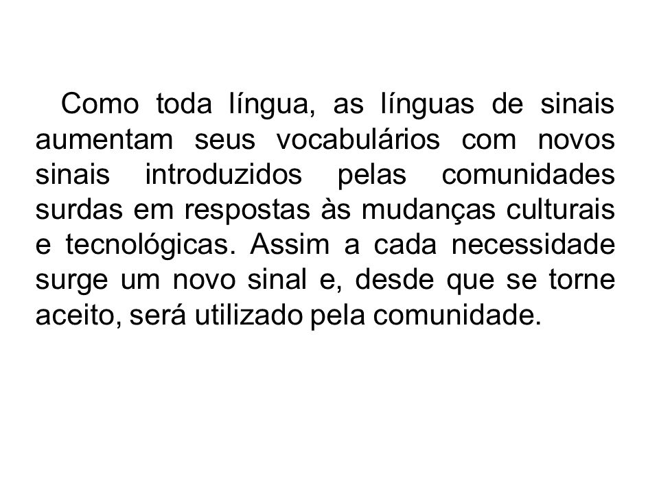 Como toda língua, as línguas de sinais aumentam seus vocabulários com novos sinais introduzidos pelas comunidades surdas em respostas às mudanças culturais e tecnológicas.
