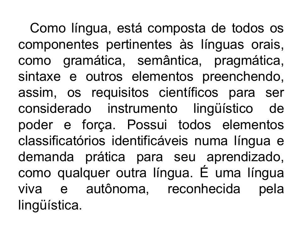 Como língua, está composta de todos os componentes pertinentes às línguas orais, como gramática, semântica, pragmática, sintaxe e outros elementos preenchendo, assim, os requisitos científicos para ser considerado instrumento lingüístico de poder e força.