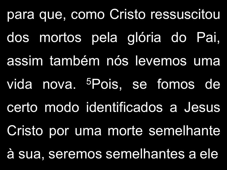 para que, como Cristo ressuscitou dos mortos pela glória do Pai, assim também nós levemos uma vida nova.