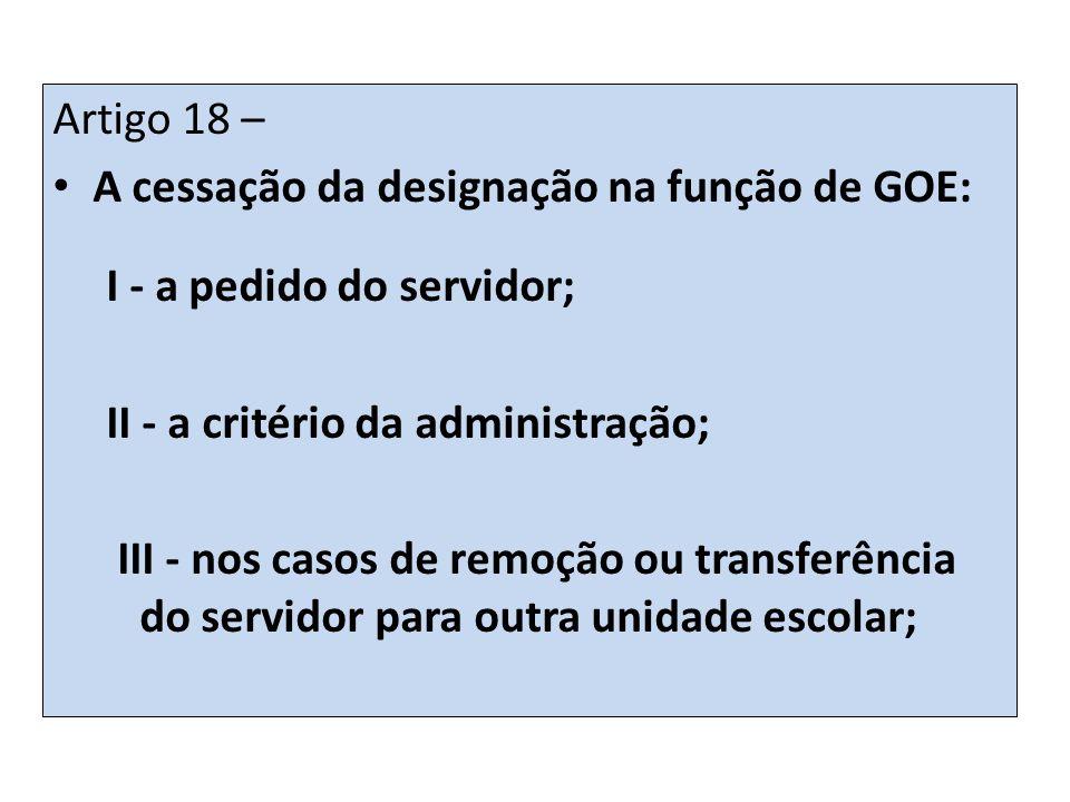 Artigo 18 – A cessação da designação na função de GOE: I - a pedido do servidor; II - a critério da administração;