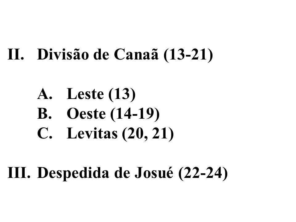 II. Divisão de Canaã (13-21) A. Leste (13) B. Oeste (14-19) C. Levitas (20, 21) III. Despedida de Josué (22-24)
