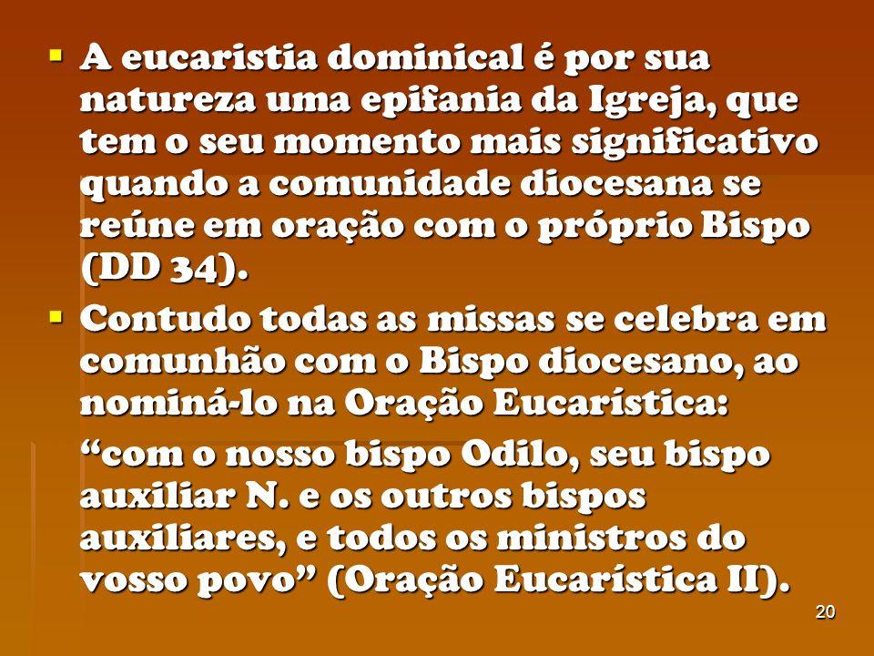A eucaristia dominical é por sua natureza uma epifania da Igreja, que tem o seu momento mais significativo quando a comunidade diocesana se reúne em oração com o próprio Bispo (DD 34).
