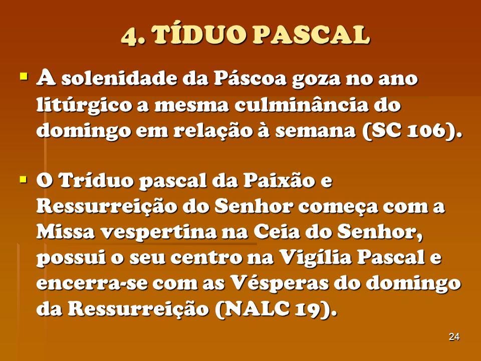 4. TÍDUO PASCAL A solenidade da Páscoa goza no ano litúrgico a mesma culminância do domingo em relação à semana (SC 106).