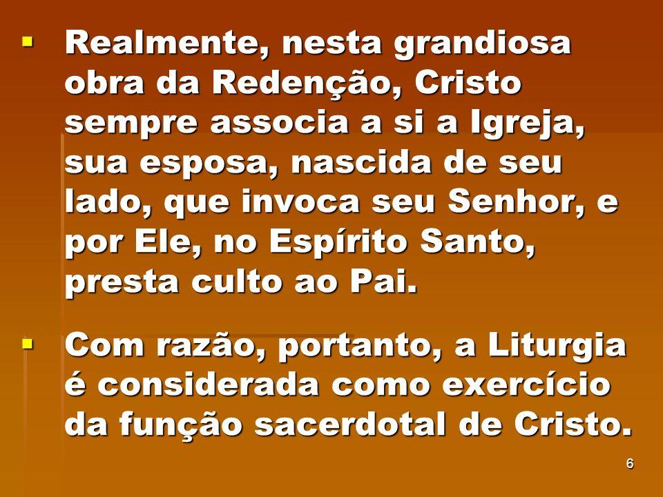 Realmente, nesta grandiosa obra da Redenção, Cristo sempre associa a si a Igreja, sua esposa, nascida de seu lado, que invoca seu Senhor, e por Ele, no Espírito Santo, presta culto ao Pai.
