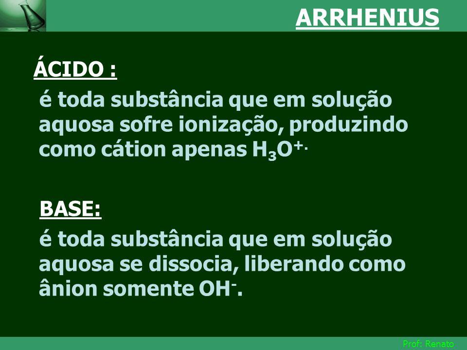 ARRHENIUS ÁCIDO : é toda substância que em solução aquosa sofre ionização, produzindo como cátion apenas H3O+.