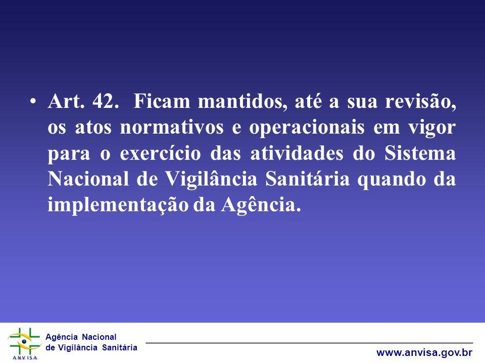 Art. 42. Ficam mantidos, até a sua revisão, os atos normativos e operacionais em vigor para o exercício das atividades do Sistema Nacional de Vigilância Sanitária quando da implementação da Agência.