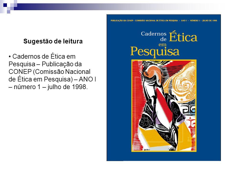 Sugestão de leitura Cadernos de Ética em Pesquisa – Publicação da CONEP (Comissão Nacional de Ética em Pesquisa) – ANO I – número 1 – julho de 1998.