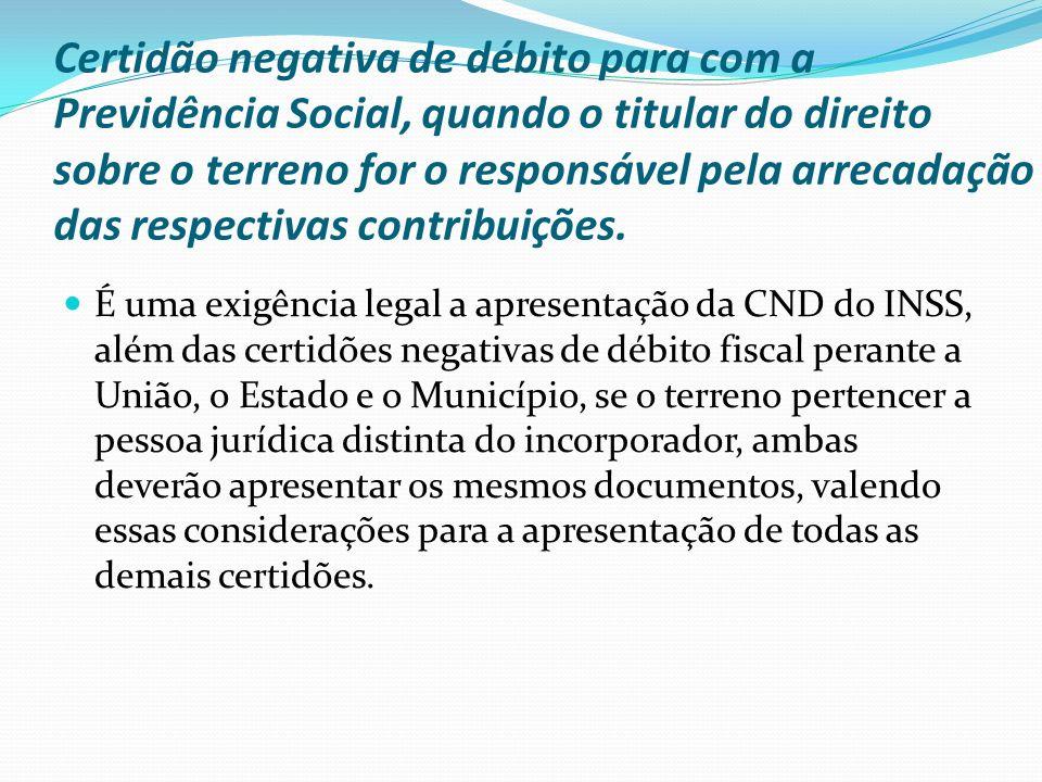 Certidão negativa de débito para com a Previdência Social, quando o titular do direito sobre o terreno for o responsável pela arrecadação das respectivas contribuições.