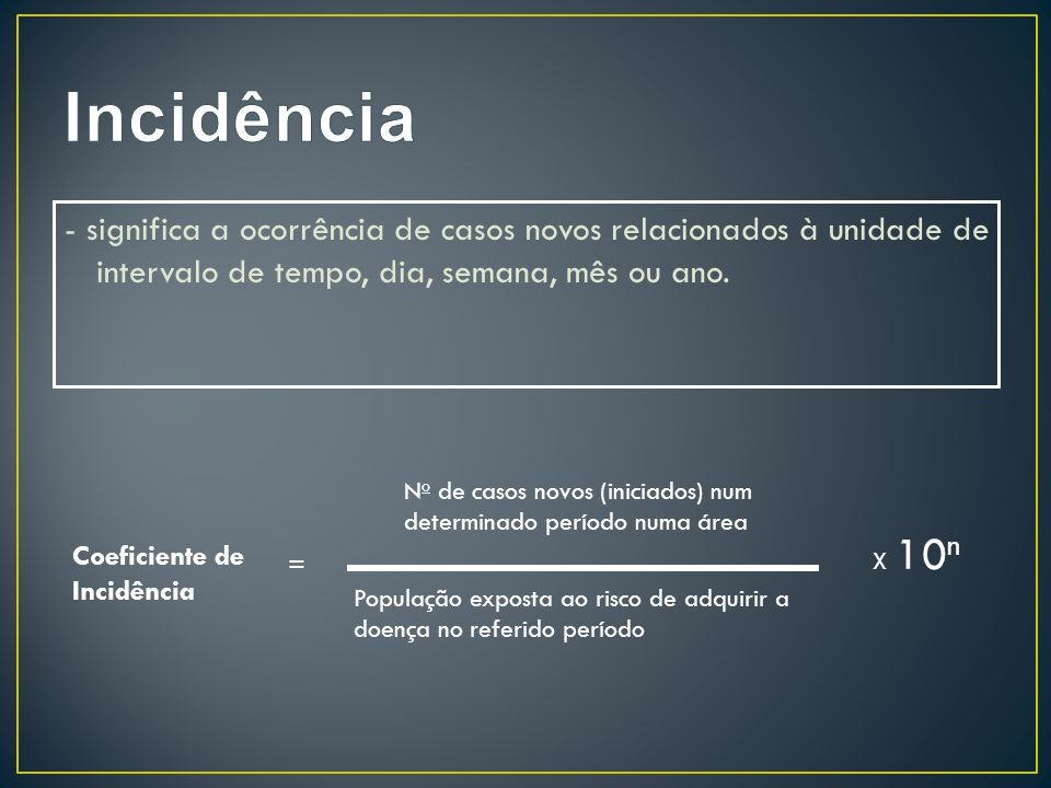 Incidência - significa a ocorrência de casos novos relacionados à unidade de intervalo de tempo, dia, semana, mês ou ano.