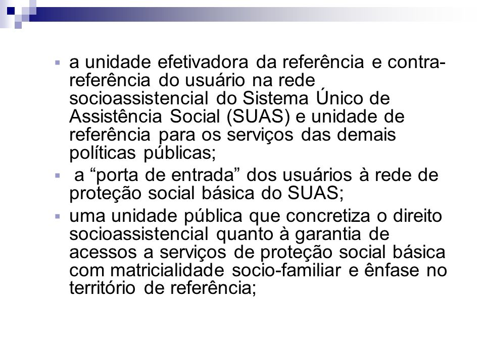 a unidade efetivadora da referência e contra-referência do usuário na rede socioassistencial do Sistema Único de Assistência Social (SUAS) e unidade de referência para os serviços das demais políticas públicas;