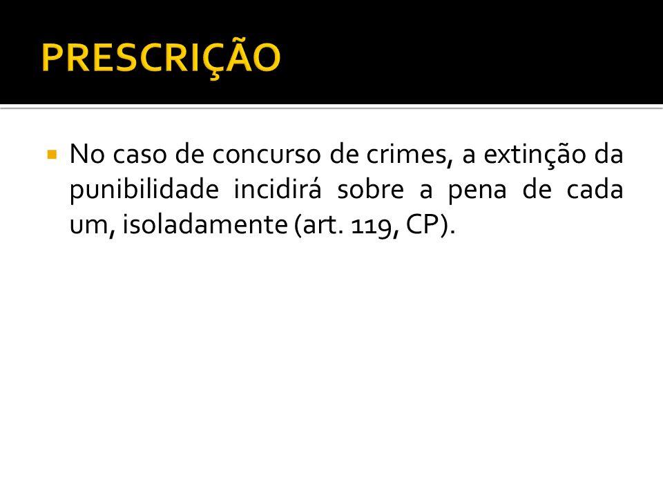 PRESCRIÇÃONo caso de concurso de crimes, a extinção da punibilidade incidirá sobre a pena de cada um, isoladamente (art.