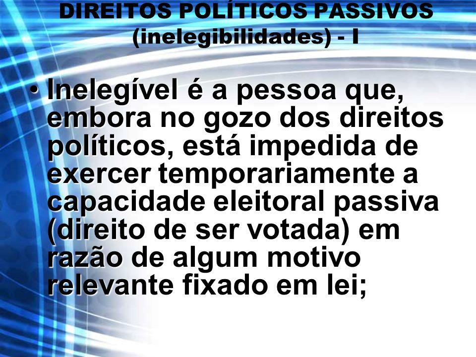 DIREITOS POLÍTICOS PASSIVOS (inelegibilidades) - I