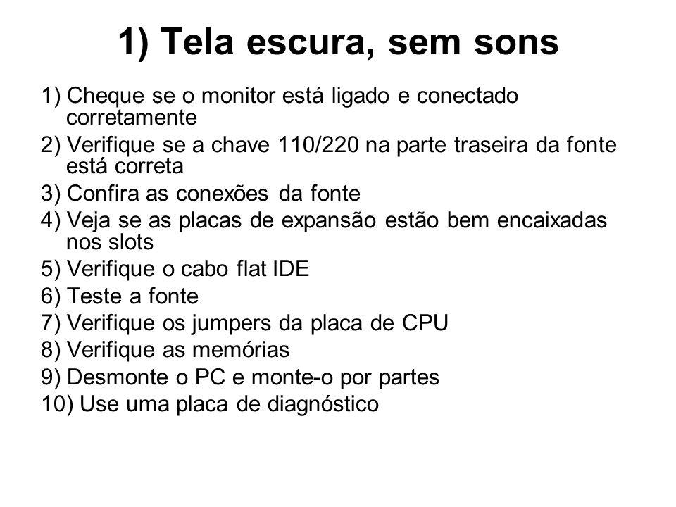 1) Tela escura, sem sons 1) Cheque se o monitor está ligado e conectado corretamente.