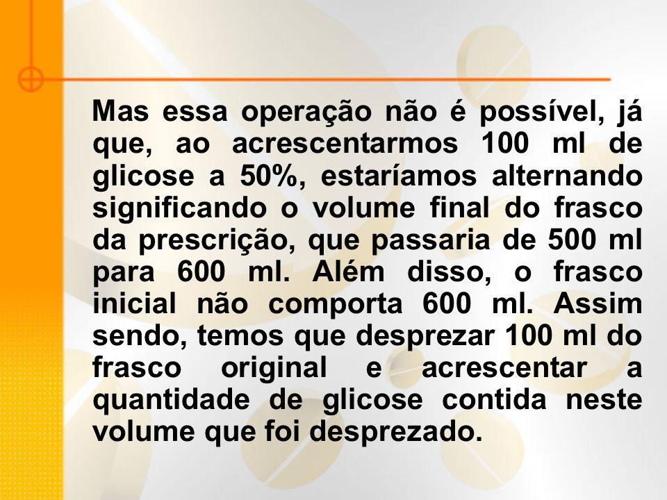 Mas essa operação não é possível, já que, ao acrescentarmos 100 ml de glicose a 50%, estaríamos alternando significando o volume final do frasco da prescrição, que passaria de 500 ml para 600 ml.
