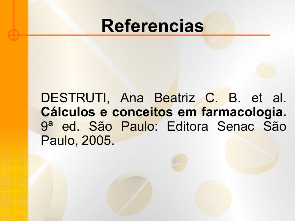 Referencias DESTRUTI, Ana Beatriz C. B. et al. Cálculos e conceitos em farmacologia.