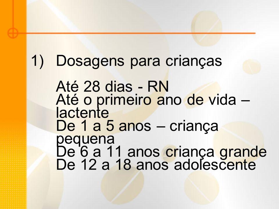 Dosagens para crianças Até 28 dias - RN Até o primeiro ano de vida – lactente De 1 a 5 anos – criança pequena De 6 a 11 anos criança grande De 12 a 18 anos adolescente