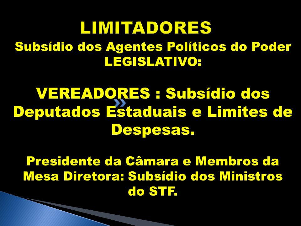 LIMITADORES Subsídio dos Agentes Políticos do Poder LEGISLATIVO: VEREADORES : Subsídio dos Deputados Estaduais e Limites de Despesas.