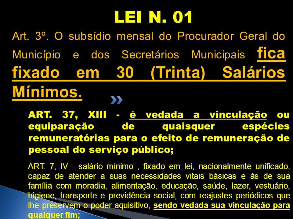 LEI N. 01Art. 3º. O subsídio mensal do Procurador Geral do Município e dos Secretários Municipais fica fixado em 30 (Trinta) Salários Mínimos.