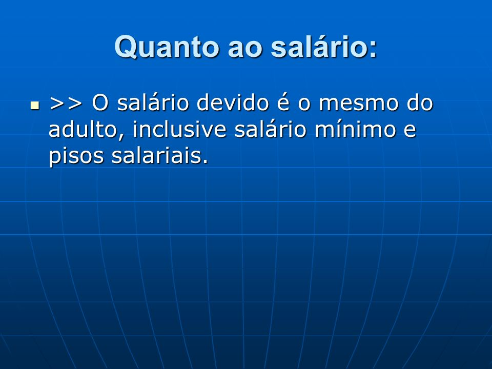 Quanto ao salário:>> O salário devido é o mesmo do adulto, inclusive salário mínimo e pisos salariais.