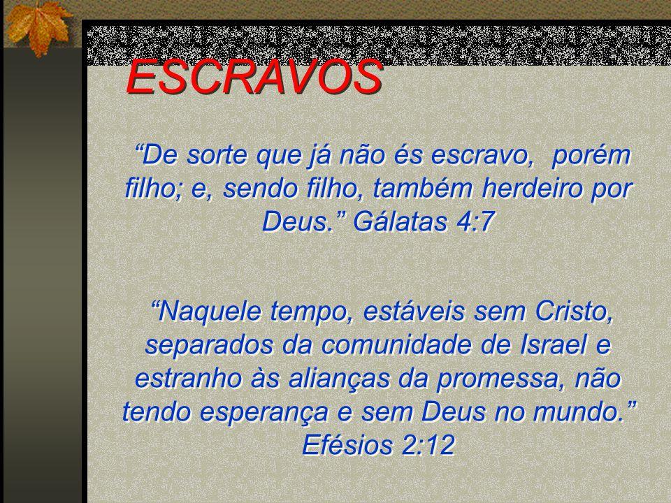 ESCRAVOS De sorte que já não és escravo, porém filho; e, sendo filho, também herdeiro por Deus. Gálatas 4:7.