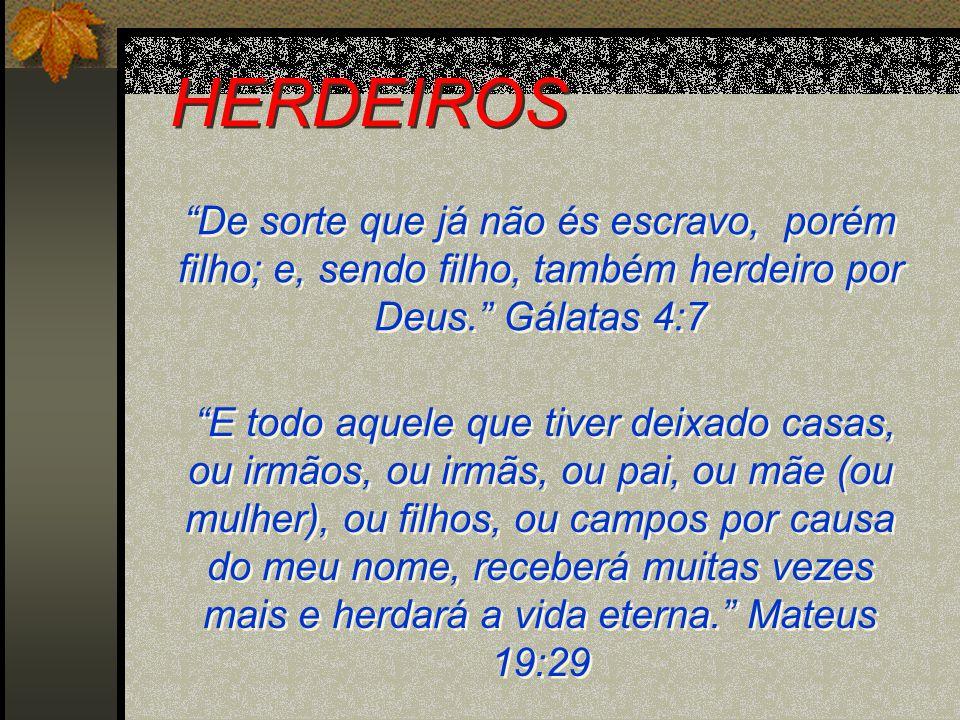 HERDEIROS De sorte que já não és escravo, porém filho; e, sendo filho, também herdeiro por Deus. Gálatas 4:7.