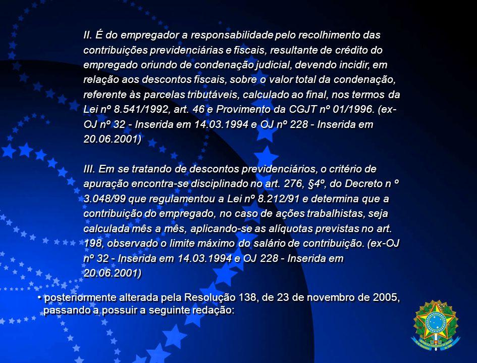 II. É do empregador a responsabilidade pelo recolhimento das contribuições previdenciárias e fiscais, resultante de crédito do empregado oriundo de condenação judicial, devendo incidir, em relação aos descontos fiscais, sobre o valor total da condenação, referente às parcelas tributáveis, calculado ao final, nos termos da Lei nº 8.541/1992, art. 46 e Provimento da CGJT nº 01/1996. (ex-OJ nº 32 - Inserida em 14.03.1994 e OJ nº 228 - Inserida em 20.06.2001)