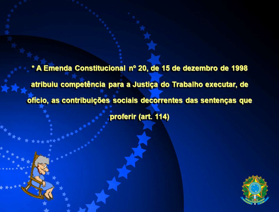 * A Emenda Constitucional nº 20, de 15 de dezembro de 1998 atribuiu competência para a Justiça do Trabalho executar, de ofício, as contribuições sociais decorrentes das sentenças que proferir (art.