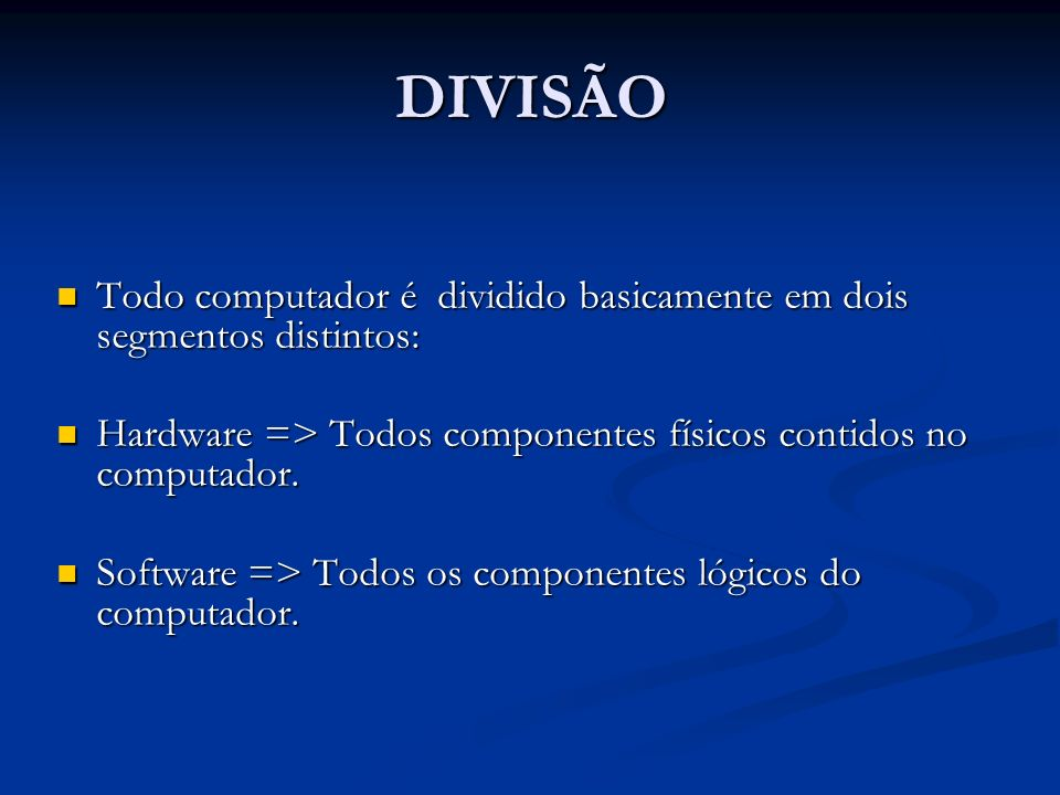 DIVISÃO Todo computador é dividido basicamente em dois segmentos distintos: Hardware => Todos componentes físicos contidos no computador.