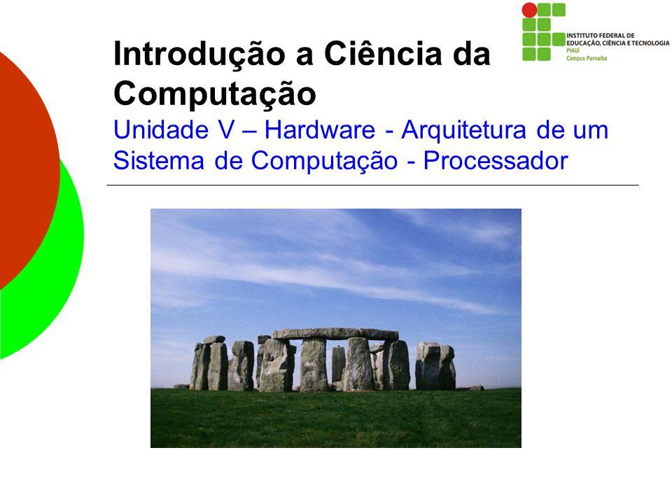 Introdução a Ciência da Computação Unidade V – Hardware - Arquitetura de um Sistema de Computação - Processador