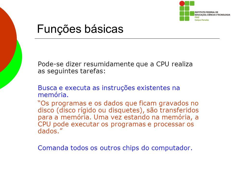 Funções básicas Pode-se dizer resumidamente que a CPU realiza as seguintes tarefas: Busca e executa as instruções existentes na memória.