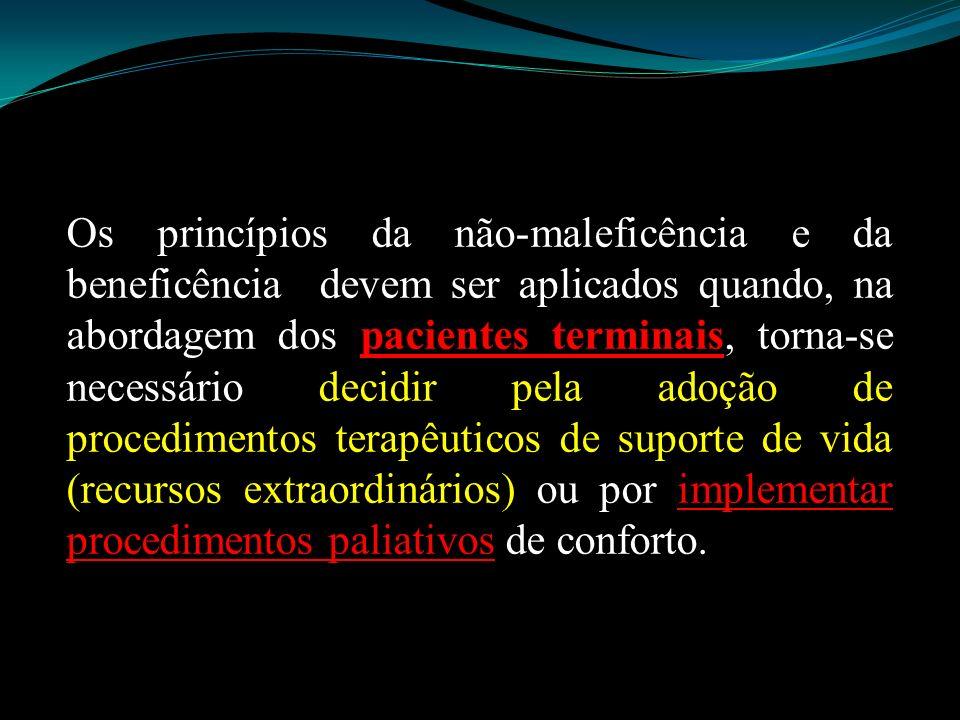 Os princípios da não-maleficência e da beneficência devem ser aplicados quando, na abordagem dos pacientes terminais, torna-se necessário decidir pela adoção de procedimentos terapêuticos de suporte de vida (recursos extraordinários) ou por implementar procedimentos paliativos de conforto.