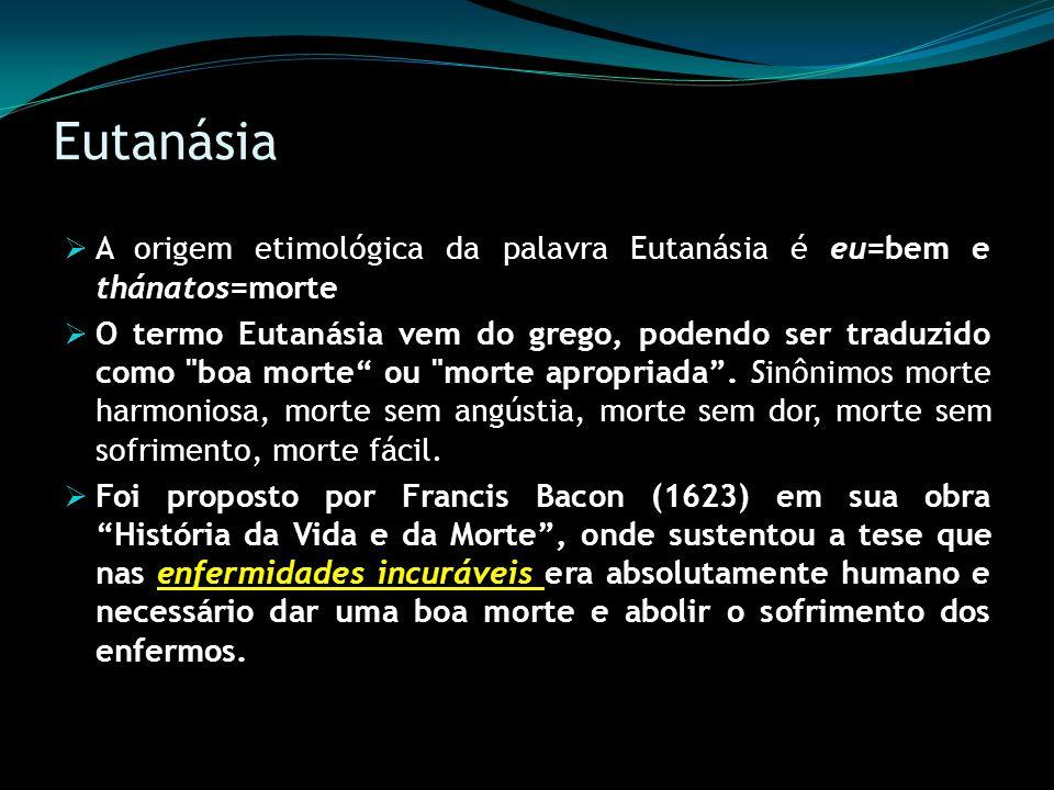 Eutanásia A origem etimológica da palavra Eutanásia é eu=bem e thánatos=morte.