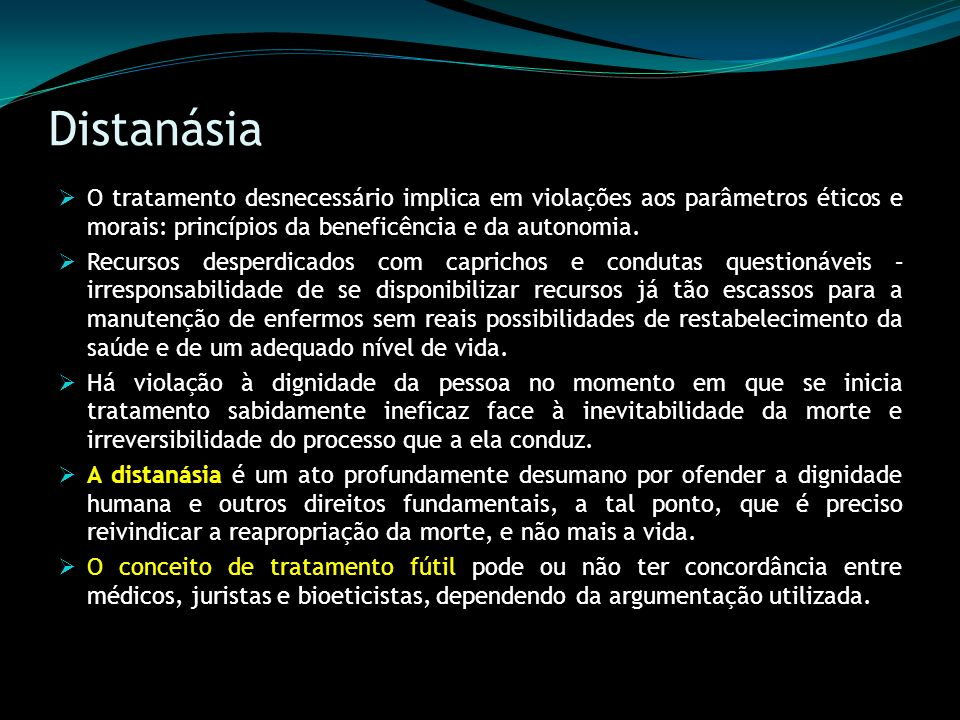 Distanásia O tratamento desnecessário implica em violações aos parâmetros éticos e morais: princípios da beneficência e da autonomia.