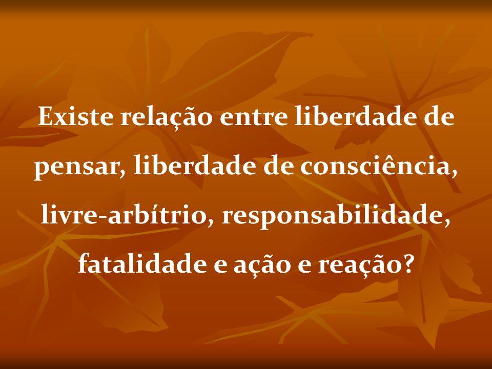 Existe relação entre liberdade de pensar, liberdade de consciência, livre-arbítrio, responsabilidade, fatalidade e ação e reação