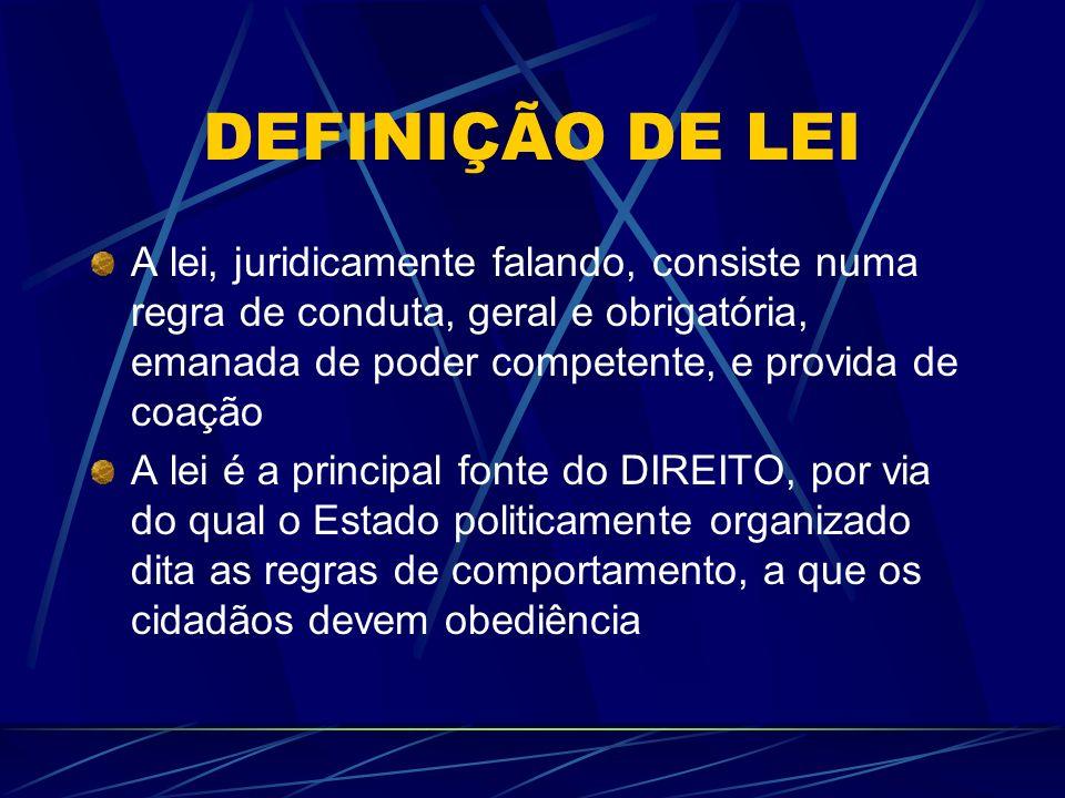 DEFINIÇÃO DE LEI A lei, juridicamente falando, consiste numa regra de conduta, geral e obrigatória, emanada de poder competente, e provida de coação.