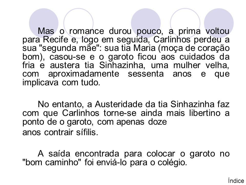 Mas o romance durou pouco, a prima voltou para Recife e, logo em seguida, Carlinhos perdeu a sua segunda mãe : sua tia Maria (moça de coração bom), casou-se e o garoto ficou aos cuidados da fria e austera tia Sinhazinha, uma mulher velha, com aproximadamente sessenta anos e que implicava com tudo.
