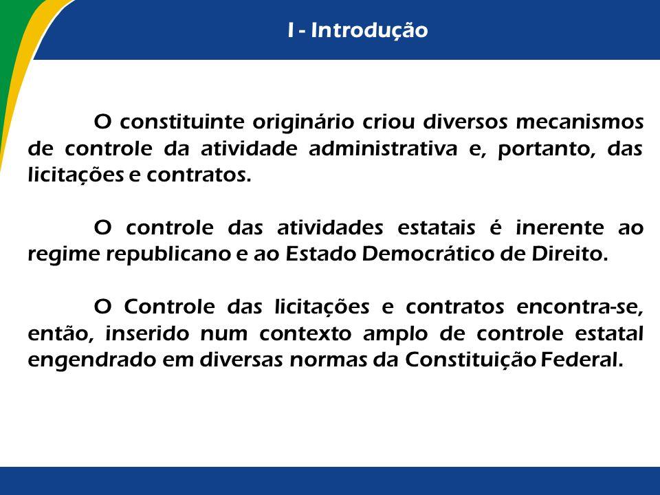 I - Introdução O constituinte originário criou diversos mecanismos de controle da atividade administrativa e, portanto, das licitações e contratos.