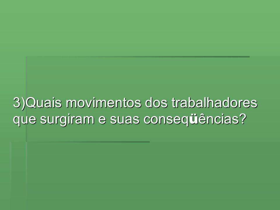 3)Quais movimentos dos trabalhadores que surgiram e suas conseqüências