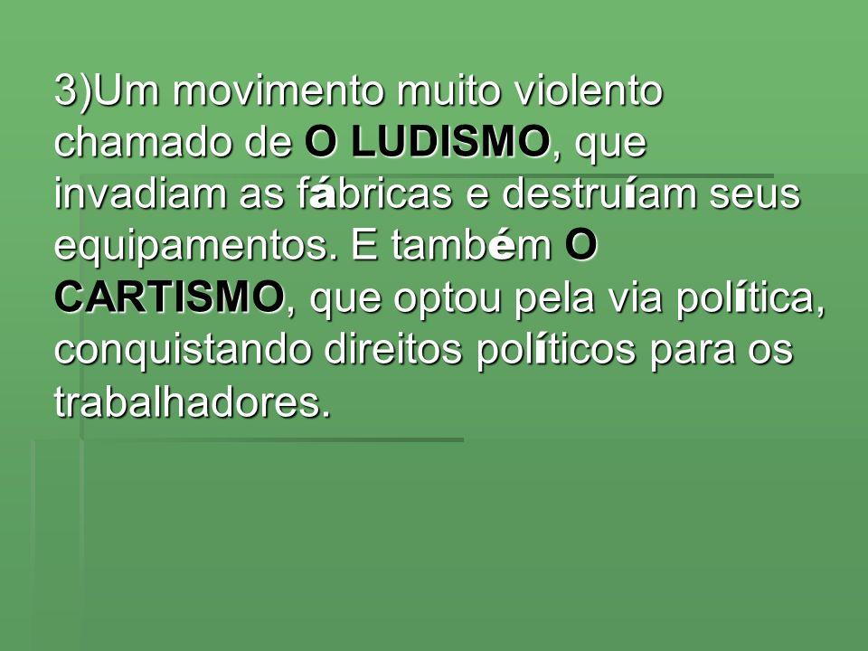 3)Um movimento muito violento chamado de O LUDISMO, que invadiam as fábricas e destruíam seus equipamentos.