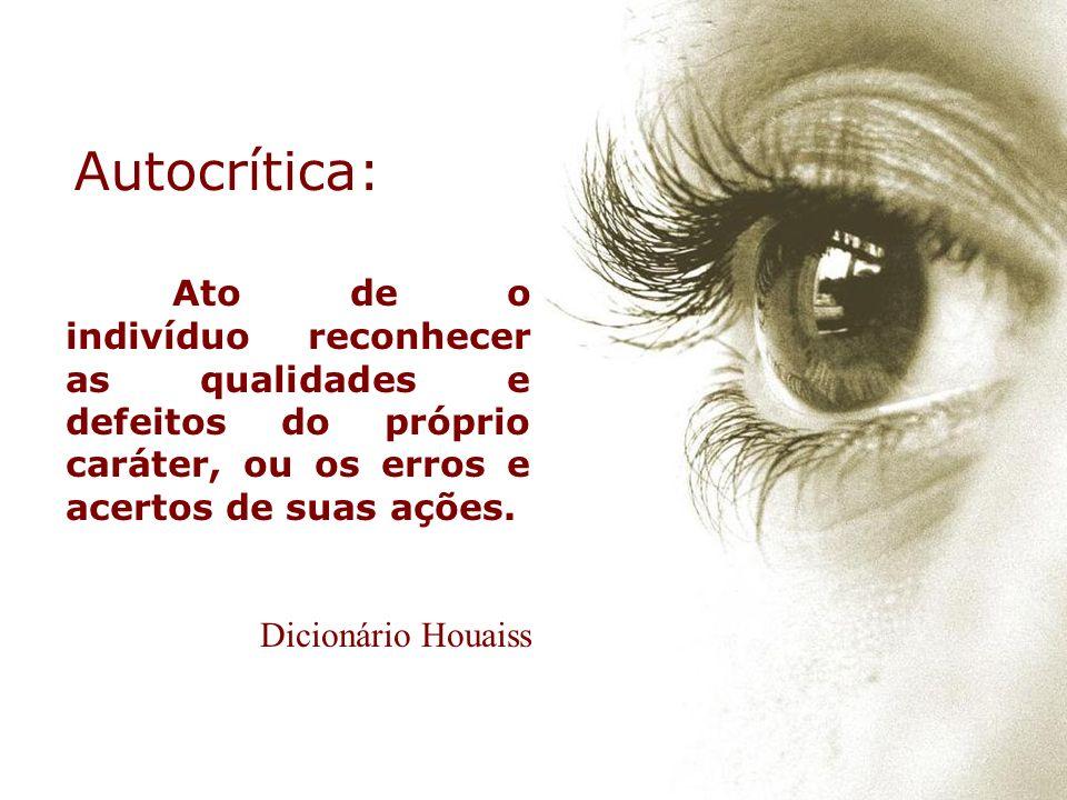 Autocrítica: Ato de o indivíduo reconhecer as qualidades e defeitos do próprio caráter, ou os erros e acertos de suas ações.