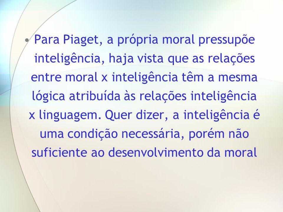 Para Piaget, a própria moral pressupõe inteligência, haja vista que as relações entre moral x inteligência têm a mesma lógica atribuída às relações inteligência x linguagem.