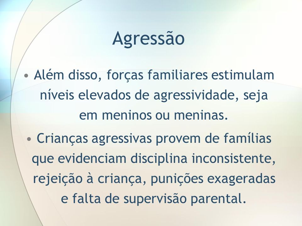 Agressão Além disso, forças familiares estimulam níveis elevados de agressividade, seja em meninos ou meninas.