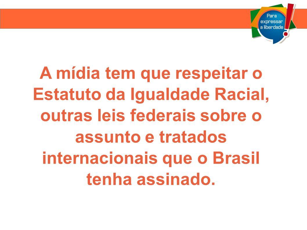 A mídia tem que respeitar o Estatuto da Igualdade Racial, outras leis federais sobre o assunto e tratados internacionais que o Brasil tenha assinado.