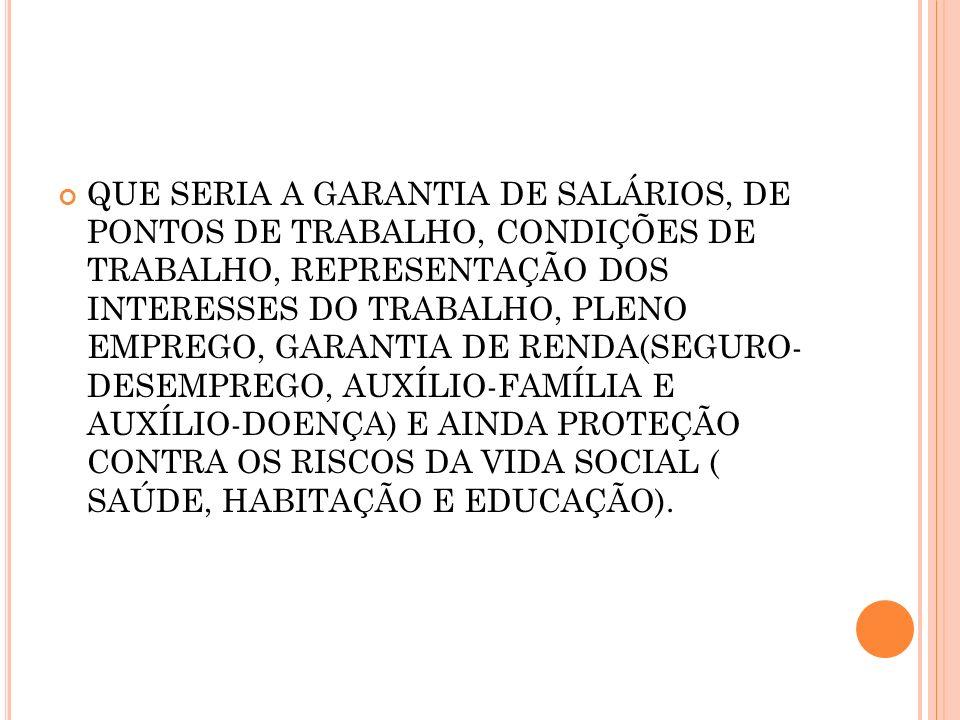 QUE SERIA A GARANTIA DE SALÁRIOS, DE PONTOS DE TRABALHO, CONDIÇÕES DE TRABALHO, REPRESENTAÇÃO DOS INTERESSES DO TRABALHO, PLENO EMPREGO, GARANTIA DE RENDA(SEGURO- DESEMPREGO, AUXÍLIO-FAMÍLIA E AUXÍLIO-DOENÇA) E AINDA PROTEÇÃO CONTRA OS RISCOS DA VIDA SOCIAL ( SAÚDE, HABITAÇÃO E EDUCAÇÃO).