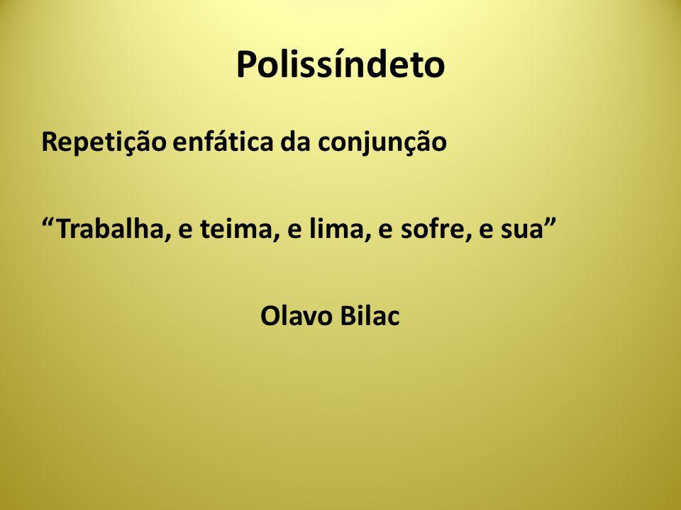 Polissíndeto Repetição enfática da conjunção Trabalha, e teima, e lima, e sofre, e sua Olavo Bilac