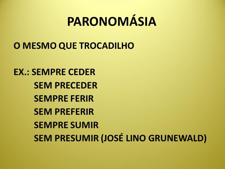 PARONOMÁSIA O MESMO QUE TROCADILHO EX.: SEMPRE CEDER SEM PRECEDER SEMPRE FERIR SEM PREFERIR SEMPRE SUMIR SEM PRESUMIR (JOSÉ LINO GRUNEWALD)