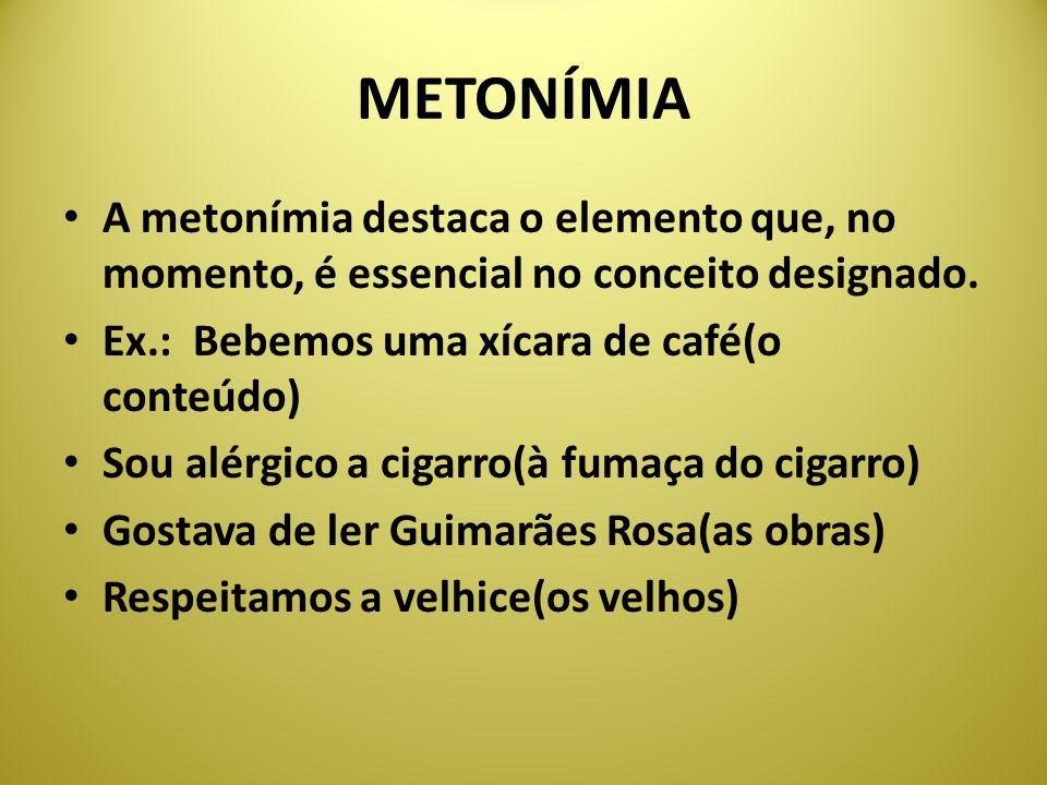 METONÍMIA A metonímia destaca o elemento que, no momento, é essencial no conceito designado. Ex.: Bebemos uma xícara de café(o conteúdo)